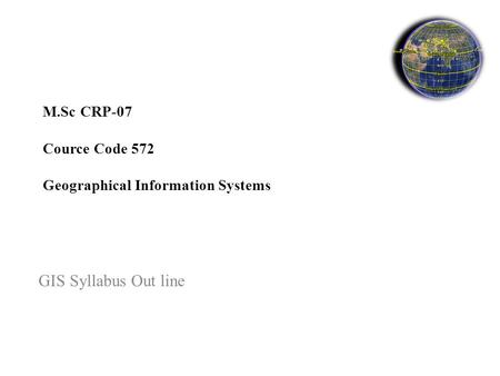 M.Sc CRP-07 Cource Code 572 Geographical Information Systems GIS Syllabus Out line.