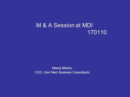 M & A Session at MDI 170110 Manoj Mishra, CEO, Gen Next Business Consultants.