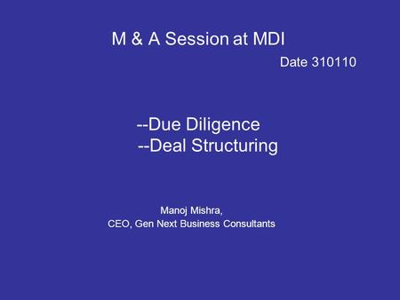 M & A Session at MDI Date 310110 --Due Diligence --Deal Structuring Manoj Mishra, CEO, Gen Next Business Consultants.