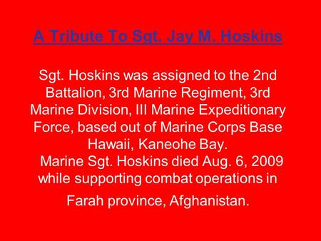 A Tribute To Sgt. Jay M. Hoskins Sgt. Hoskins was assigned to the 2nd Battalion, 3rd Marine Regiment, 3rd Marine Division, III Marine Expeditionary Force,