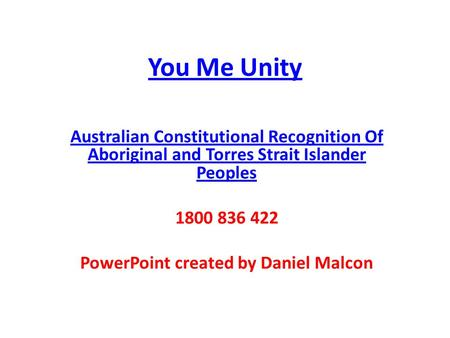 You Me Unity Australian Constitutional Recognition Of Aboriginal and Torres Strait Islander Peoples 1800 836 422 PowerPoint created by Daniel Malcon.