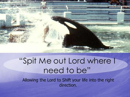"""Spit Me out Lord where I need to be"" Allowing the Lord to Shift your life into the right direction."