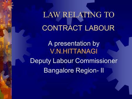 CONTRACT LABOUR A presentation by V.N.HITTANAGI Deputy Labour Commissioner Bangalore Region- II LAW RELATING TO.