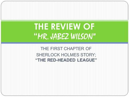 "THE FIRST CHAPTER OF SHERLOCK HOLMES STORY; ""THE RED-HEADED LEAGUE"" THE REVIEW OF "" MR. JABEZ WILSON"""