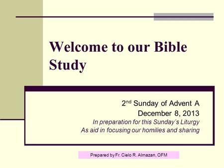 Welcome to our Bible Study 2 nd Sunday of Advent A December 8, 2013 In preparation for this Sunday's Liturgy As aid in focusing our homilies and sharing.