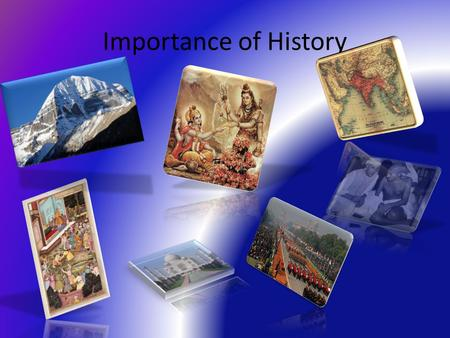 Importance of History. The answer may differ now but after watching this presentation, We will have a common answer.