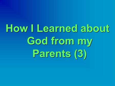How I Learned about God from my Parents (3).  When I was in middle and high school, my father was working in a city called El-Gedarif.  It is in Eastern.