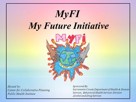 My Future Initiative Sponsored By: Sacramento County Department of Health & Human Services, Behavioral Health Services Division Alcohol and Drug Services.
