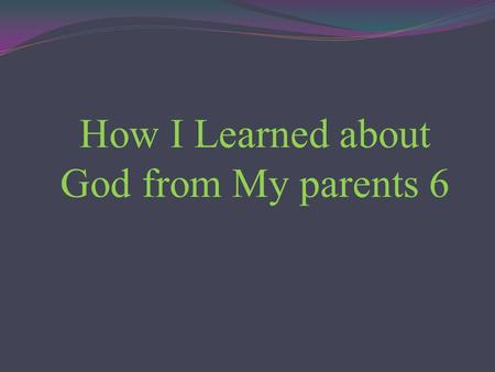 How I Learned about God from My parents 6. My father died when he was 59 years old. My mother outlived him for about twenty years. She insisted to live.