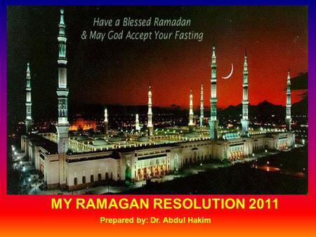 MY RAMAGAN RESOLUTION 2011 Prepared by: Dr. Abdul Hakim.