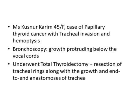 Ms Kusnur Karim 45/F, case of Papillary thyroid cancer with Tracheal invasion and hemoptysis Bronchoscopy: growth protruding below the vocal cords Underwent.