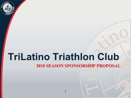 2010 SEASON SPONSORSHIP PROPOSAL TriLatino Triathlon Club 1.
