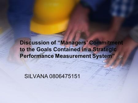"Discussion of ""Managers' Commitment to the Goals Contained in a Strategic Performance Measurement System"" SILVANA 0806475151."