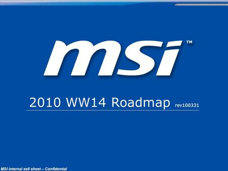 ConfidentialPage 1 MSI Confidential MSI internal sell sheet – Confidential 2010 WW14 Roadmap rev100331.