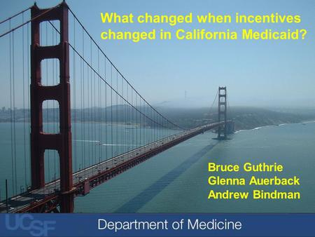 Bruce Guthrie Glenna Auerback Andrew Bindman What changed when incentives changed in California Medicaid?