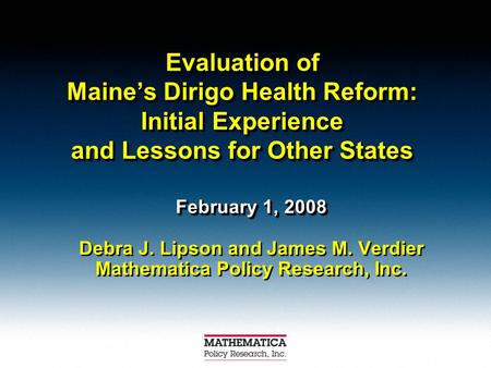 Evaluation of Maine's Dirigo Health Reform: Initial Experience and Lessons for Other States February 1, 2008 Debra J. Lipson and James M. Verdier Mathematica.
