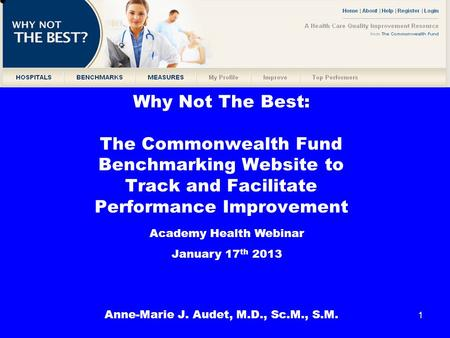 1 Why Not The Best: The Commonwealth Fund Benchmarking Website to Track and Facilitate Performance Improvement Anne-Marie J. Audet, M.D., Sc.M., S.M. Academy.