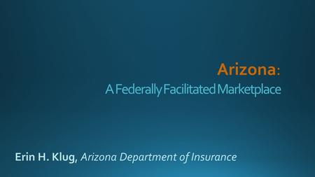 A Federally Facilitated Marketplace Erin H. Klug, Arizona Department of Insurance.