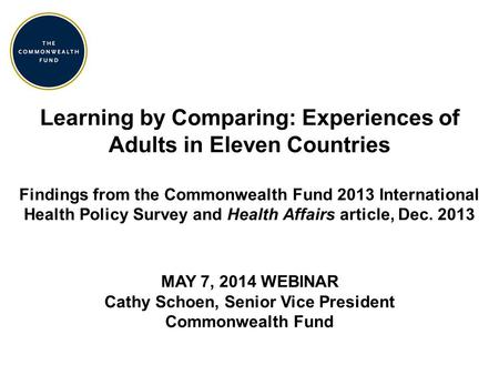 Learning by Comparing: Experiences of Adults in Eleven Countries Findings from the Commonwealth Fund 2013 International Health Policy Survey and Health.