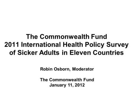 The Commonwealth Fund 2011 International Health Policy Survey of Sicker Adults in Eleven Countries Robin Osborn, Moderator The Commonwealth Fund January.