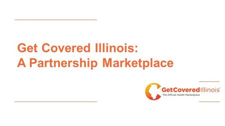 Get Covered Illinois: A Partnership Marketplace. Marketplace Enrollment Update 61,111 Illinois residents selected a plan using the federal Marketplace.