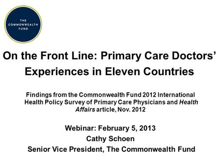 On the Front Line: Primary Care Doctors' Experiences in Eleven Countries Findings from the Commonwealth Fund 2012 International Health Policy Survey of.