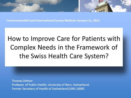 How to Improve Care for Patients with Complex Needs in the Framework of the Swiss Health Care System? Thomas Zeltner Professor of Public Health, University.