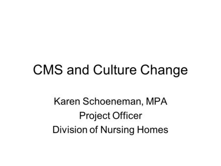 CMS and Culture Change Karen Schoeneman, MPA Project Officer Division of Nursing Homes.