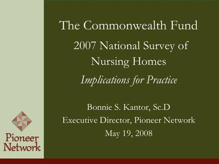 The Commonwealth Fund 2007 National Survey of Nursing Homes Implications for Practice Bonnie S. Kantor, Sc.D Executive Director, Pioneer Network May 19,