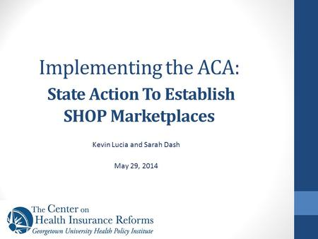Implementing the ACA: State Action To Establish SHOP Marketplaces Kevin Lucia and Sarah Dash May 29, 2014.