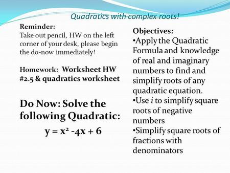 Quadratics with complex roots! Do Now: Solve the following Quadratic: y = x 2 -4x + 6 Reminder: Take out pencil, HW on the left corner of your desk, please.