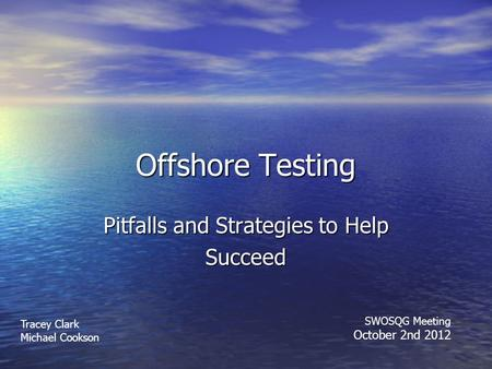 Offshore Testing Pitfalls and Strategies to Help Succeed Tracey Clark Michael Cookson SWOSQG Meeting October 2nd 2012.