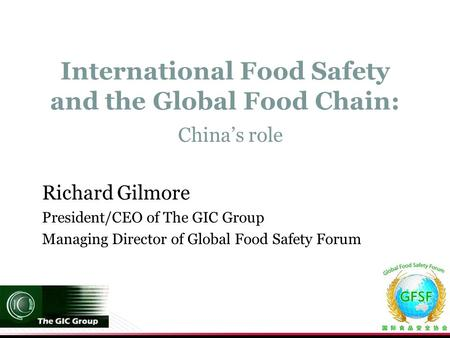 International Food Safety and the Global Food Chain: China's role Richard Gilmore President/CEO of The GIC Group Managing Director of Global Food Safety.