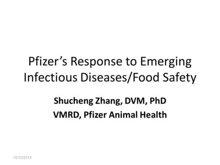 Pfizer's Response to Emerging Infectious Diseases/Food Safety Shucheng Zhang, DVM, PhD VMRD, Pfizer Animal Health 10/10/2014.