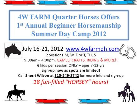 4W FARM Quarter Horses Offers 1 st Annual Beginner Horsemanship Summer Day Camp 2012 July 16-21, 2012 www.4wfarmqh.comwww.4wfarmqh.com 2 Sessions M, W,
