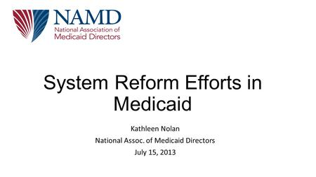 System Reform Efforts in Medicaid Kathleen Nolan National Assoc. of Medicaid Directors July 15, 2013.