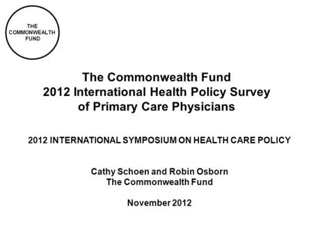 THE COMMONWEALTH FUND The Commonwealth Fund 2012 International Health Policy Survey of Primary Care Physicians 2012 INTERNATIONAL SYMPOSIUM ON HEALTH CARE.