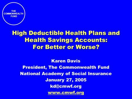 THE COMMONWEALTH FUND High Deductible Health Plans and Health Savings Accounts: For Better or Worse? Karen Davis President, The Commonwealth Fund National.