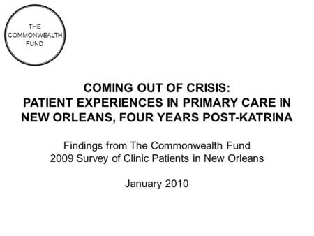 COMING OUT OF CRISIS: PATIENT EXPERIENCES IN PRIMARY CARE IN NEW ORLEANS, FOUR YEARS POST-KATRINA Findings from The Commonwealth Fund 2009 Survey of Clinic.