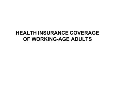 HEALTH INSURANCE COVERAGE OF WORKING-AGE ADULTS. One-Third of Working-Age Adults Were Currently Uninsured or Had a Recent Gap* 164 million adults age.
