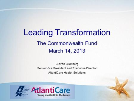 Leading Transformation The Commonwealth Fund March 14, 2013 Steven Blumberg Senior Vice President and Executive Director AltantiCare Health Solutions.