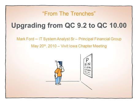 "Upgrading from QC 9.2 to QC 10.00 ""From The Trenches"" Mark Ford – IT System Analyst Sr – Principal Financial Group May 20 th, 2010 – Vivit Iowa Chapter."