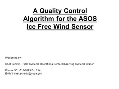 A Quality Control Algorithm for the ASOS Ice Free Wind Sensor Presented by: Chet Schmitt, Field Systems Operations Center/Observing Systems Branch Phone: