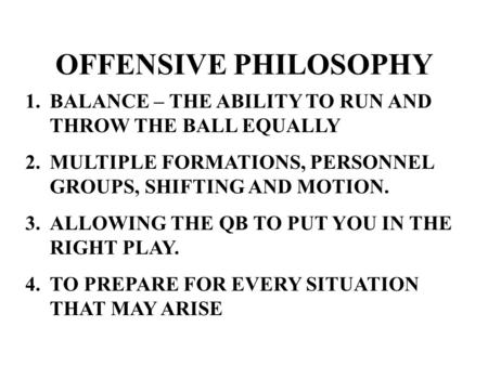 OFFENSIVE PHILOSOPHY 1.BALANCE – THE ABILITY TO RUN AND THROW THE BALL EQUALLY 2.MULTIPLE FORMATIONS, PERSONNEL GROUPS, SHIFTING AND MOTION. 3.ALLOWING.