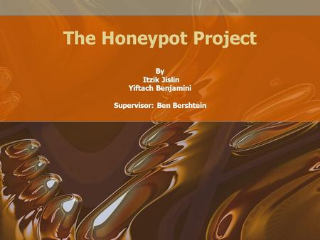 The Honeypot Project By Itzik Jislin Yiftach Benjamini Supervisor: Ben Bershtein.