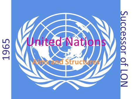 United Nations Aims and Structures 1965 Successor of LON.