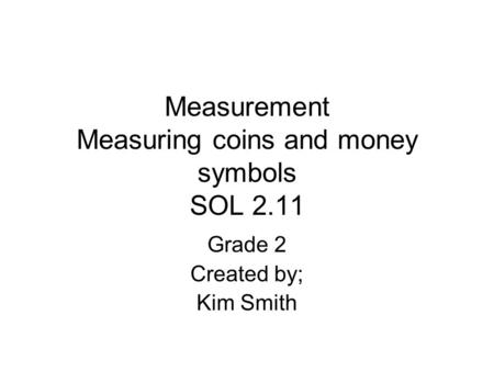Measurement Measuring coins and money symbols SOL 2.11 Grade 2 Created by; Kim Smith.