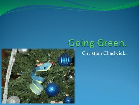 Christian Chadwick.. What is going Green? It is doing what we can to better our world and conserve our resources. David Harper gives his opinion on Going.