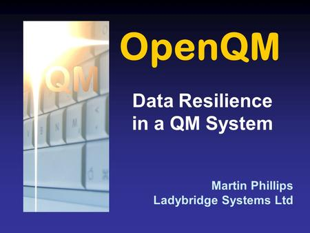 OpenQM Martin Phillips Ladybridge Systems Ltd Data Resilience in a QM System.