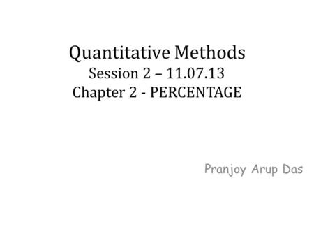 Quantitative Methods Session 2 – 11.07.13 Chapter 2 - PERCENTAGE Pranjoy Arup Das.